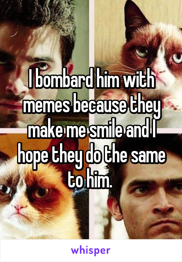 I bombard him with memes because they make me smile and I hope they do the same to him.