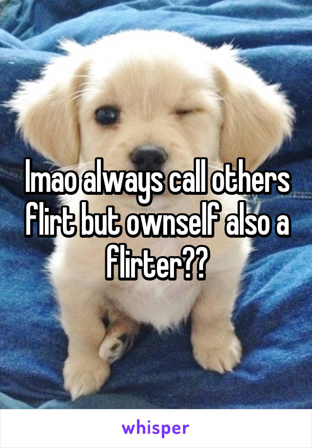 lmao always call others flirt but ownself also a flirter??