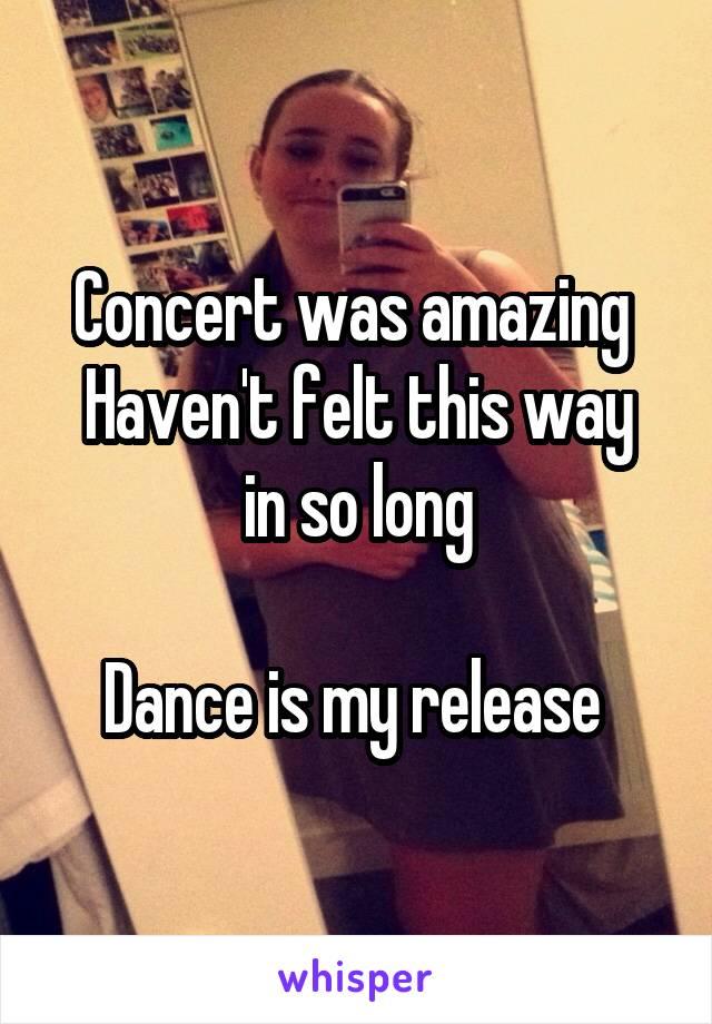 Concert was amazing  Haven't felt this way in so long  Dance is my release
