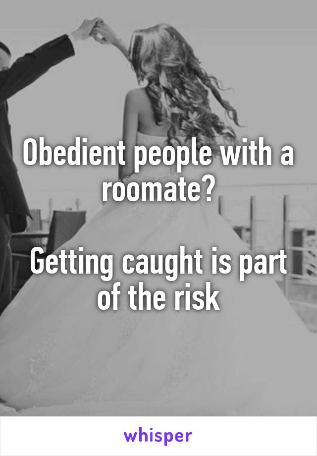 Obedient people with a roomate?  Getting caught is part of the risk