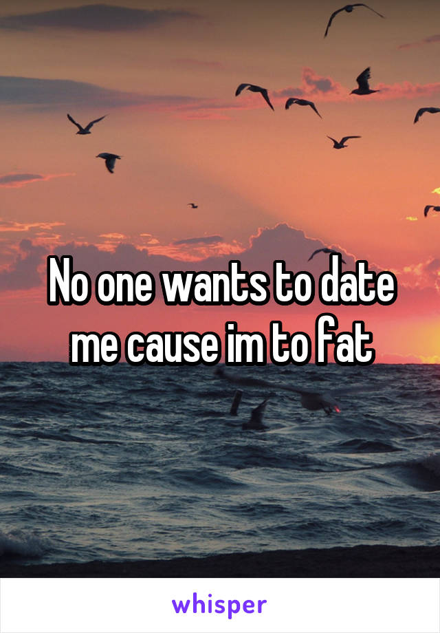 No one wants to date me cause im to fat