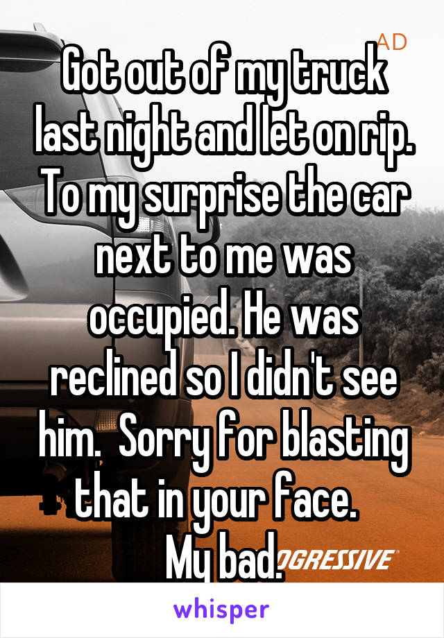 Got out of my truck last night and let on rip. To my surprise the car next to me was occupied. He was reclined so I didn't see him.  Sorry for blasting that in your face.   My bad.