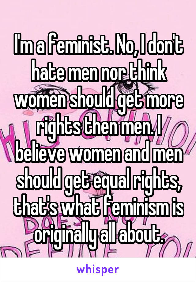 I'm a feminist. No, I don't hate men nor think women should get more rights then men. I believe women and men should get equal rights, that's what feminism is originally all about.