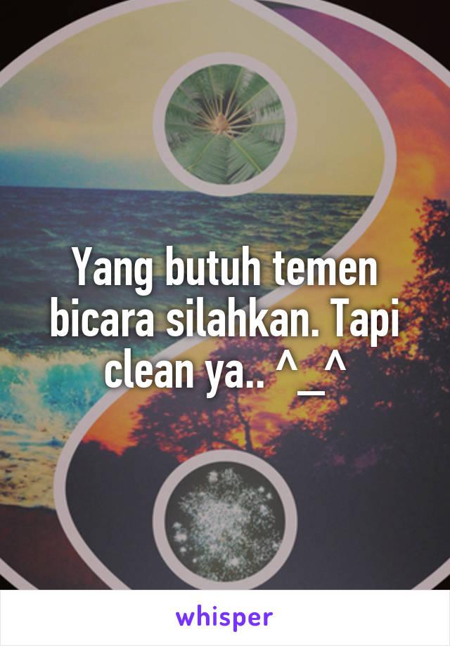 Yang butuh temen bicara silahkan. Tapi clean ya.. ^_^