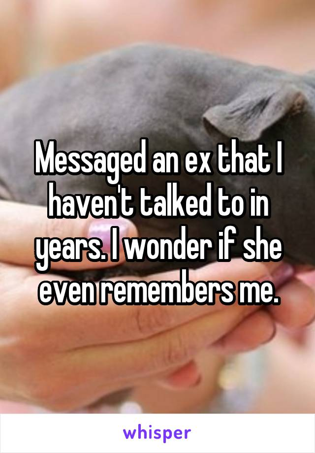 Messaged an ex that I haven't talked to in years. I wonder if she even remembers me.