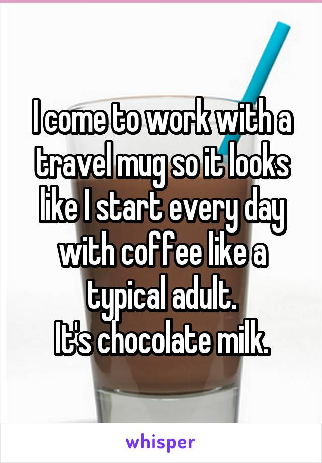I come to work with a travel mug so it looks like I start every day with coffee like a typical adult. It's chocolate milk.