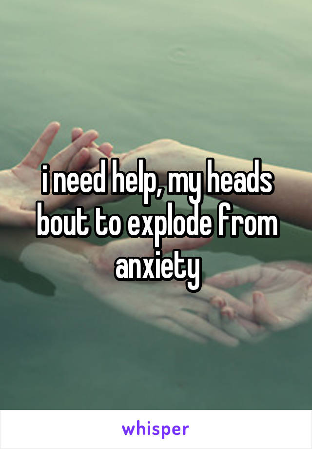 i need help, my heads bout to explode from anxiety