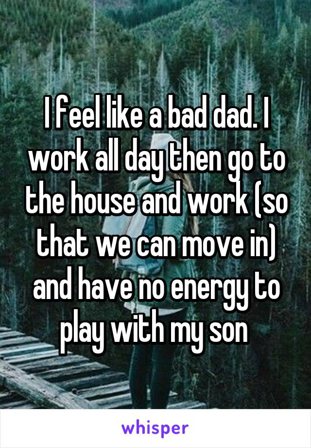I feel like a bad dad. I work all day then go to the house and work (so that we can move in) and have no energy to play with my son
