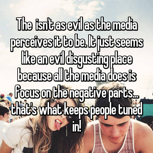 The 🌎 isn't as evil as the media perceives it to be. It just seems like an evil disgusting place because all the media does is focus on the negative parts... that's what keeps people tuned in!