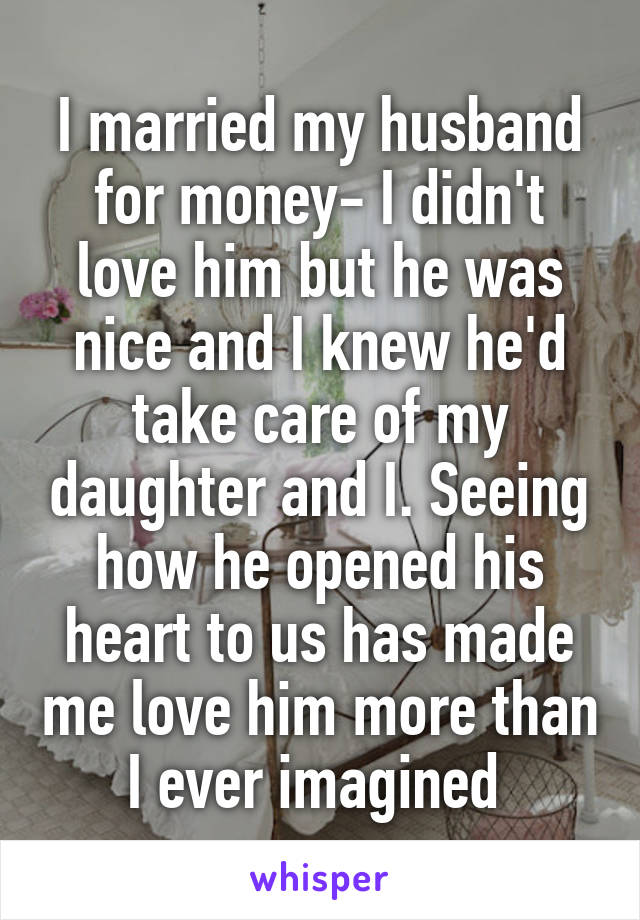 I married my husband for money- I didn't love him but he was nice and I knew he'd take care of my daughter and I. Seeing how he opened his heart to us has made me love him more than I ever imagined