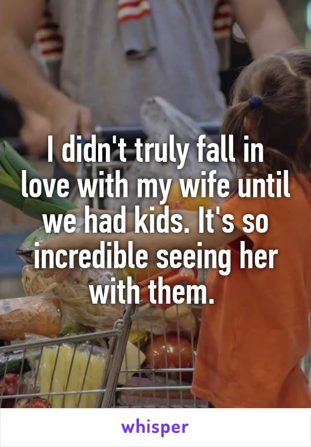 I didn't truly fall in love with my wife until we had kids. It's so incredible seeing her with them.