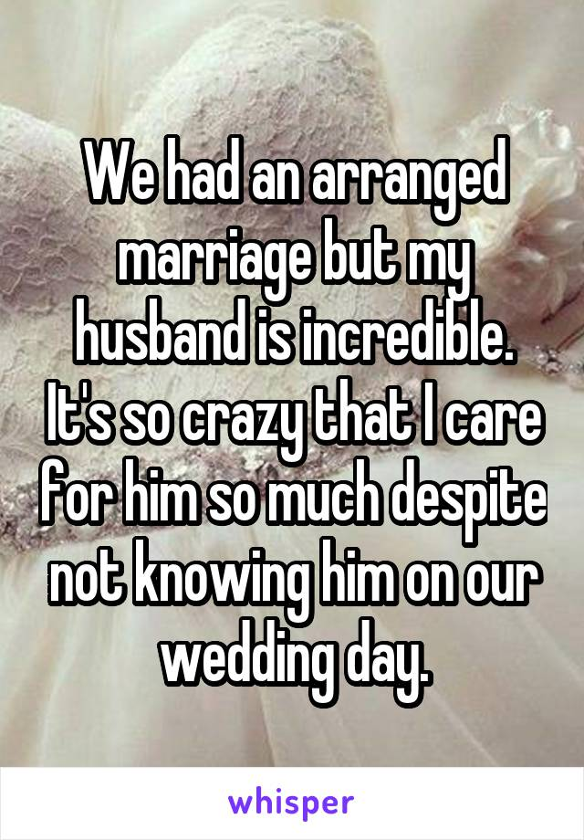 We had an arranged marriage but my husband is incredible. It's so crazy that I care for him so much despite not knowing him on our wedding day.