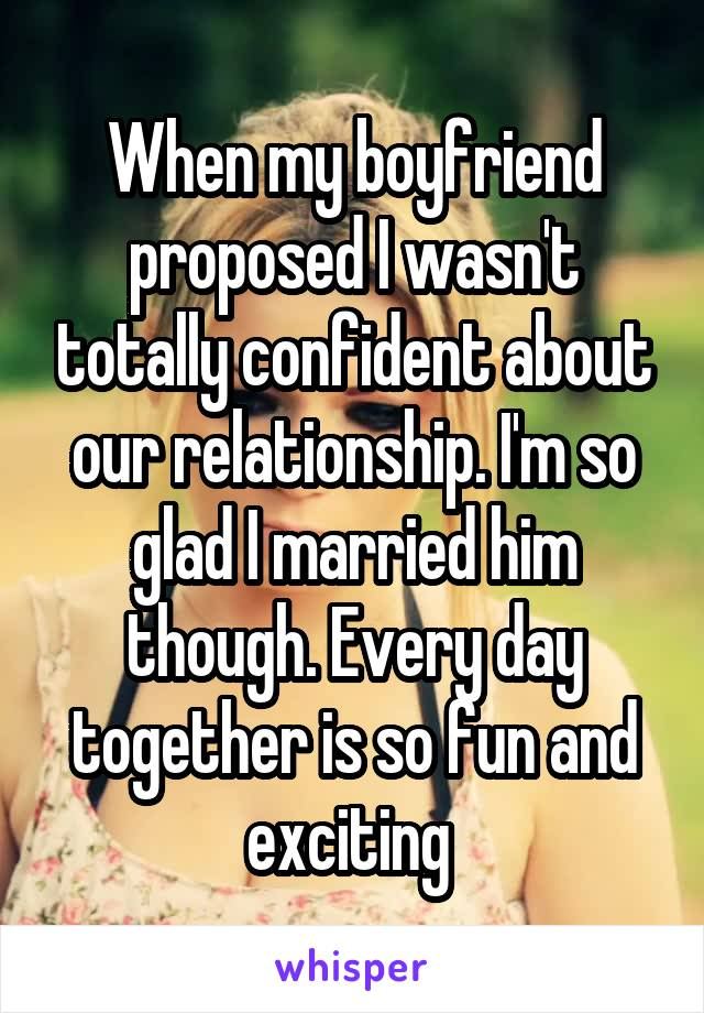When my boyfriend proposed I wasn't totally confident about our relationship. I'm so glad I married him though. Every day together is so fun and exciting