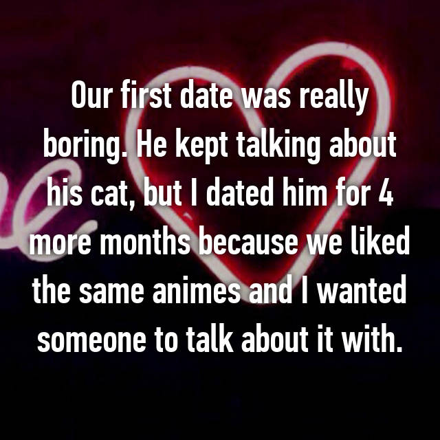 Our first date was really boring. He kept talking about his cat, but I dated him for 4 more months because we liked the same animes and I wanted someone to talk about it with.