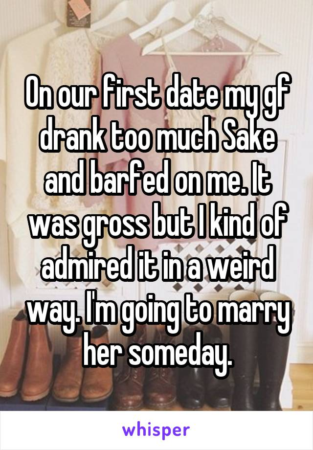 On our first date my gf drank too much Sake and barfed on me. It was gross but I kind of admired it in a weird way. I'm going to marry her someday.
