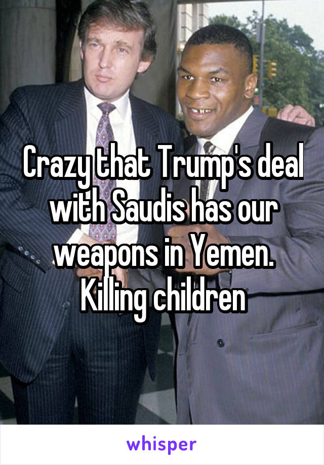 Crazy that Trump's deal with Saudis has our weapons in Yemen. Killing children