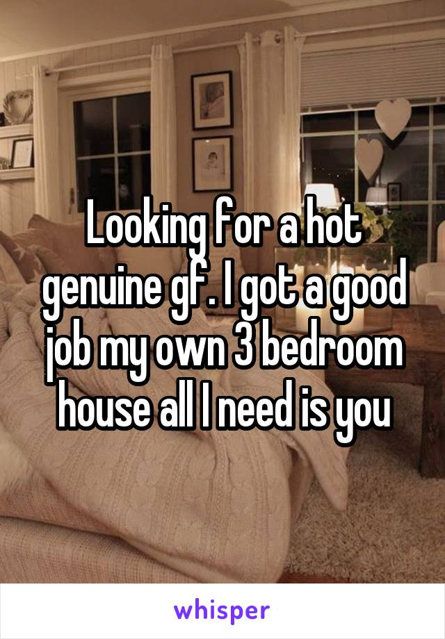 Looking for a hot genuine gf. I got a good job my own 3 bedroom house all I need is you