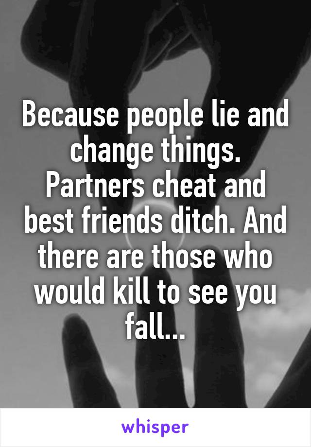 Because people lie and change things. Partners cheat and best friends ditch. And there are those who would kill to see you fall...