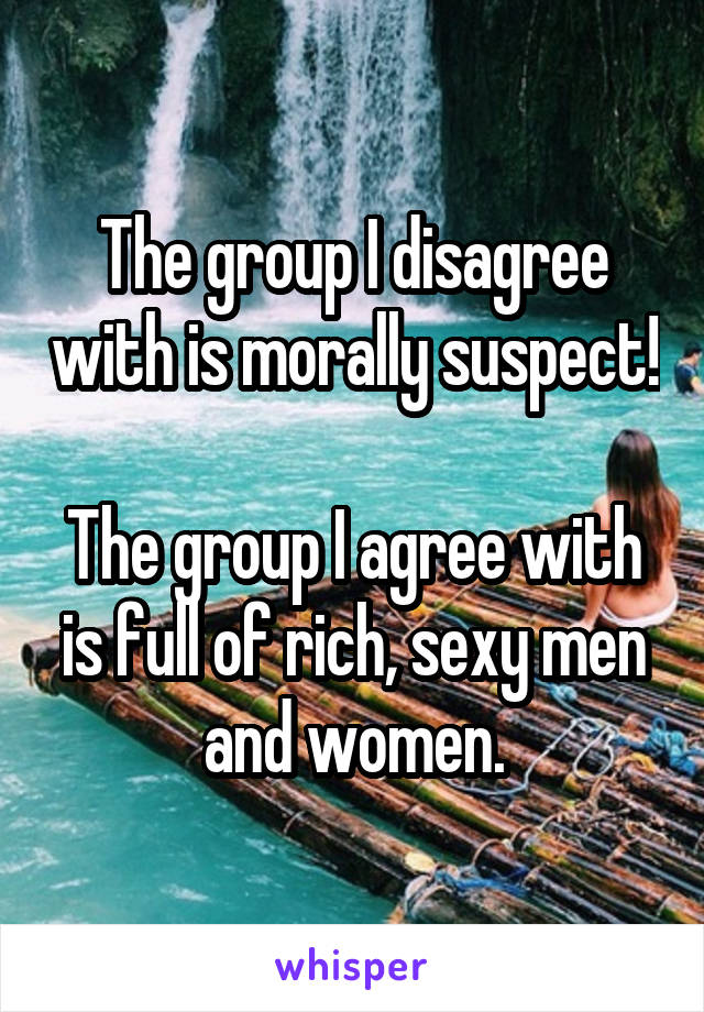 The group I disagree with is morally suspect!  The group I agree with is full of rich, sexy men and women.