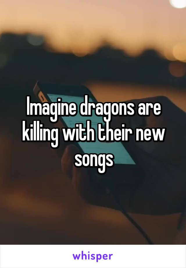 Imagine dragons are killing with their new songs