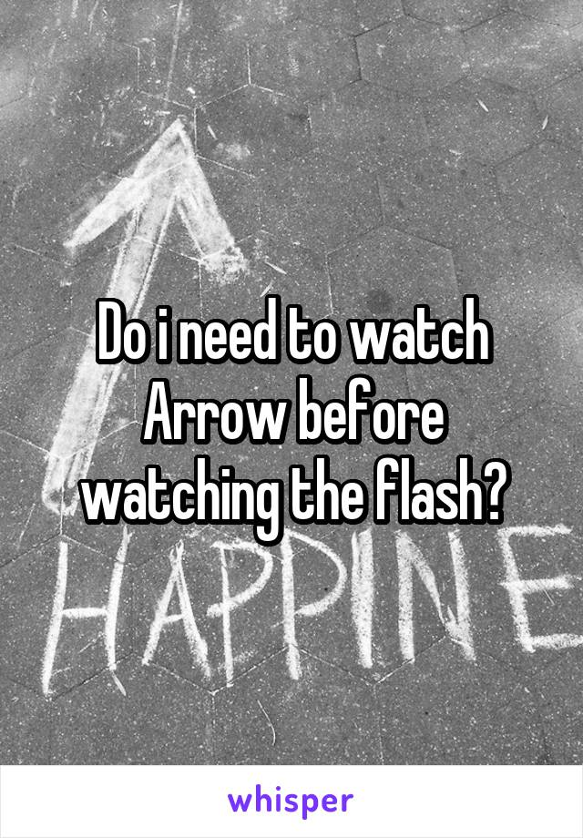 Do i need to watch Arrow before watching the flash?