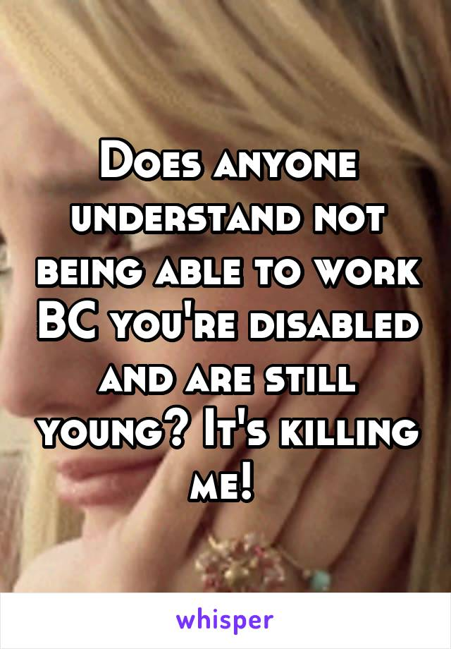 Does anyone understand not being able to work BC you're disabled and are still young? It's killing me!