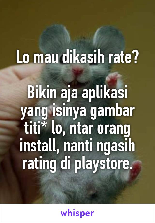Lo mau dikasih rate?  Bikin aja aplikasi yang isinya gambar titi* lo, ntar orang install, nanti ngasih rating di playstore.