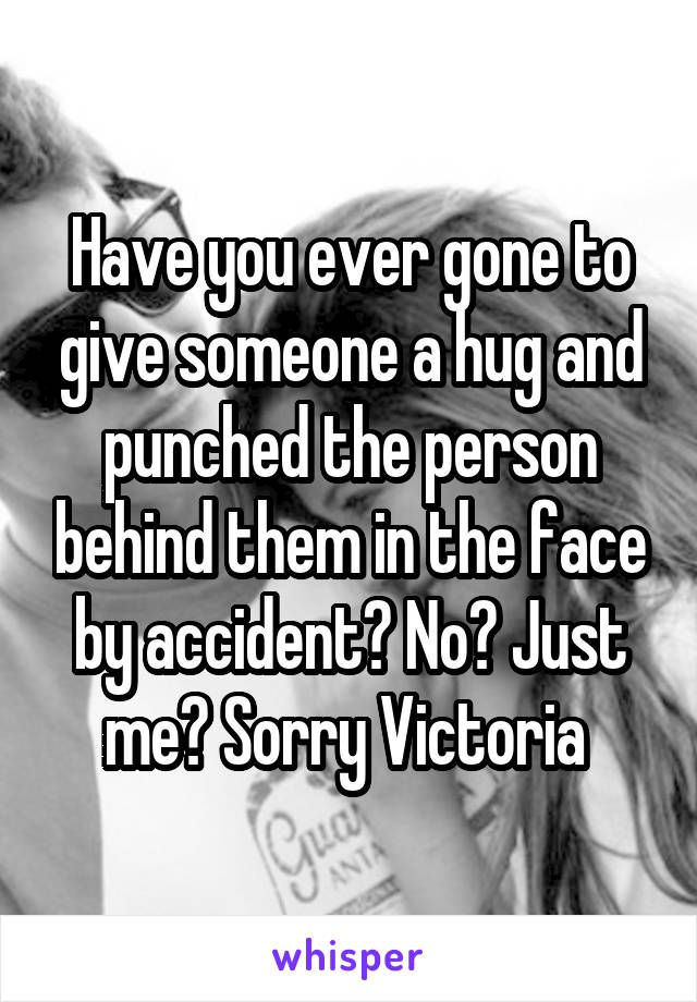 Have you ever gone to give someone a hug and punched the person behind them in the face by accident? No? Just me? Sorry Victoria