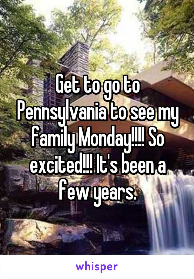 Get to go to Pennsylvania to see my family Monday!!!! So excited!!! It's been a few years.