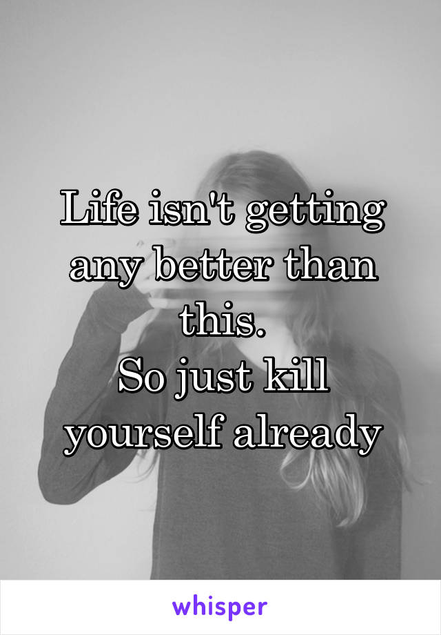 Life isn't getting any better than this. So just kill yourself already