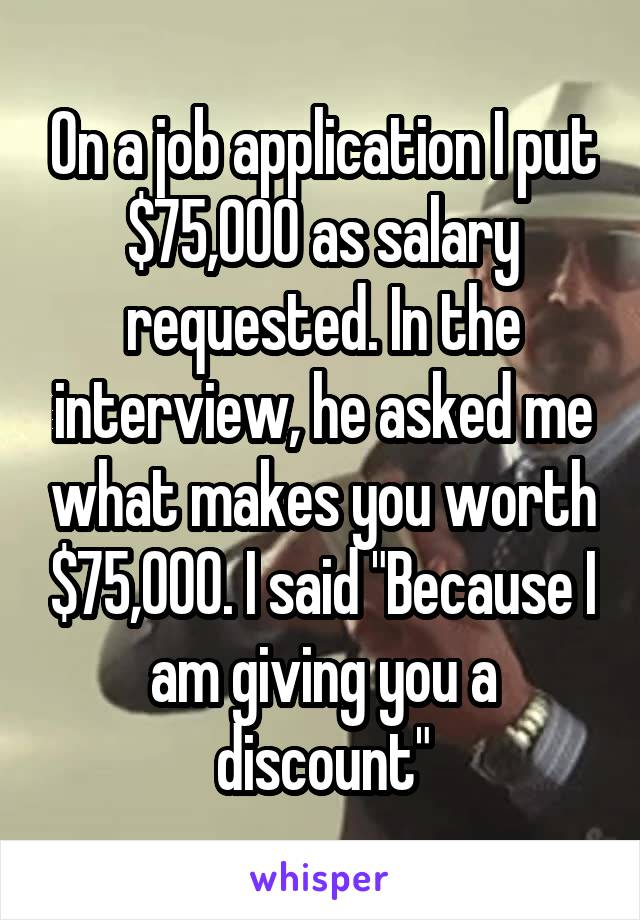 "On a job application I put $75,000 as salary requested. In the interview, he asked me what makes you worth $75,000. I said ""Because I am giving you a discount"""