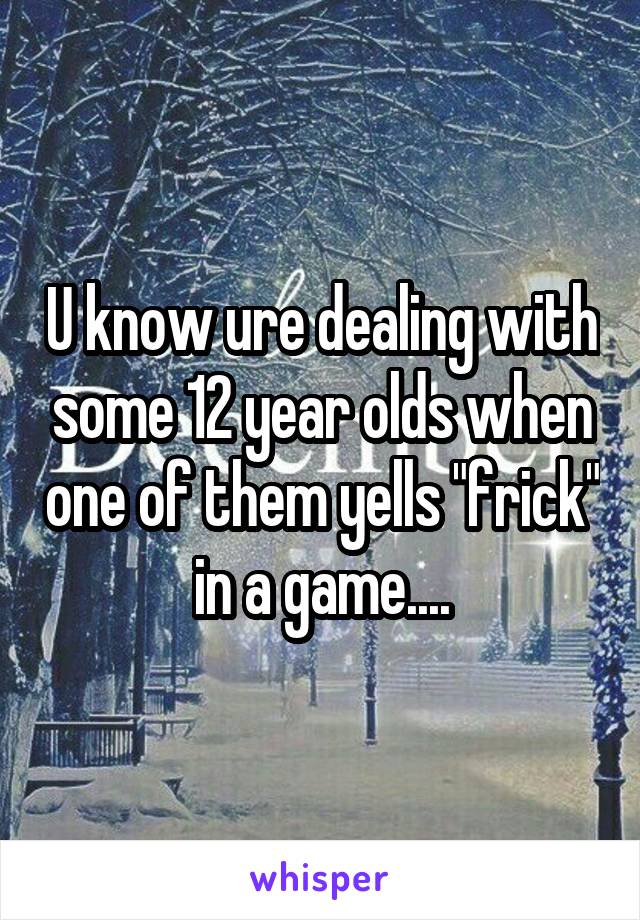 """U know ure dealing with some 12 year olds when one of them yells """"frick"""" in a game...."""