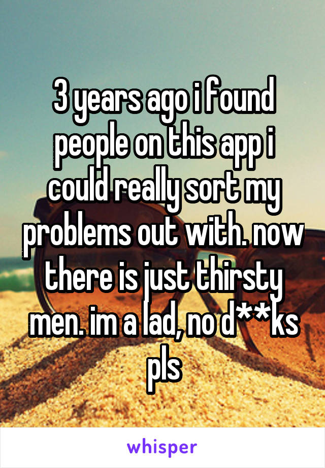 3 years ago i found people on this app i could really sort my problems out with. now there is just thirsty men. im a lad, no d**ks pls