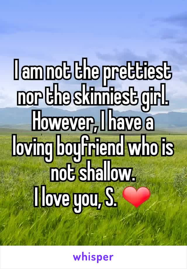 I am not the prettiest nor the skinniest girl. However, I have a loving boyfriend who is not shallow. I love you, S. ❤