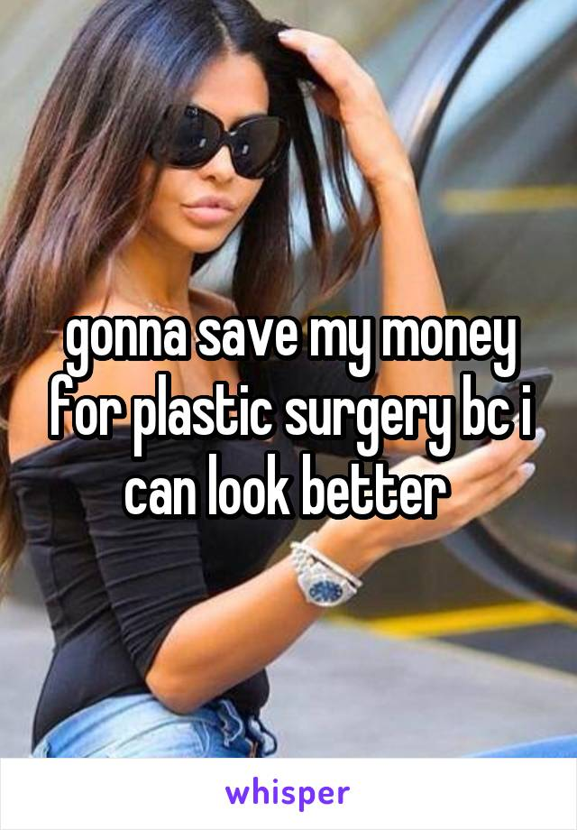 gonna save my money for plastic surgery bc i can look better