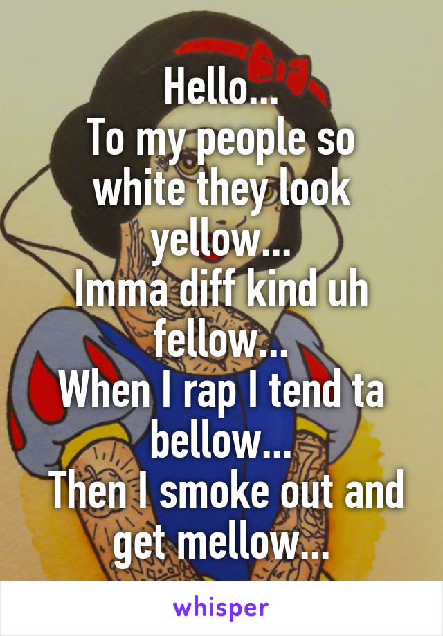 Hello... To my people so white they look yellow... Imma diff kind uh fellow... When I rap I tend ta bellow...  Then I smoke out and get mellow...