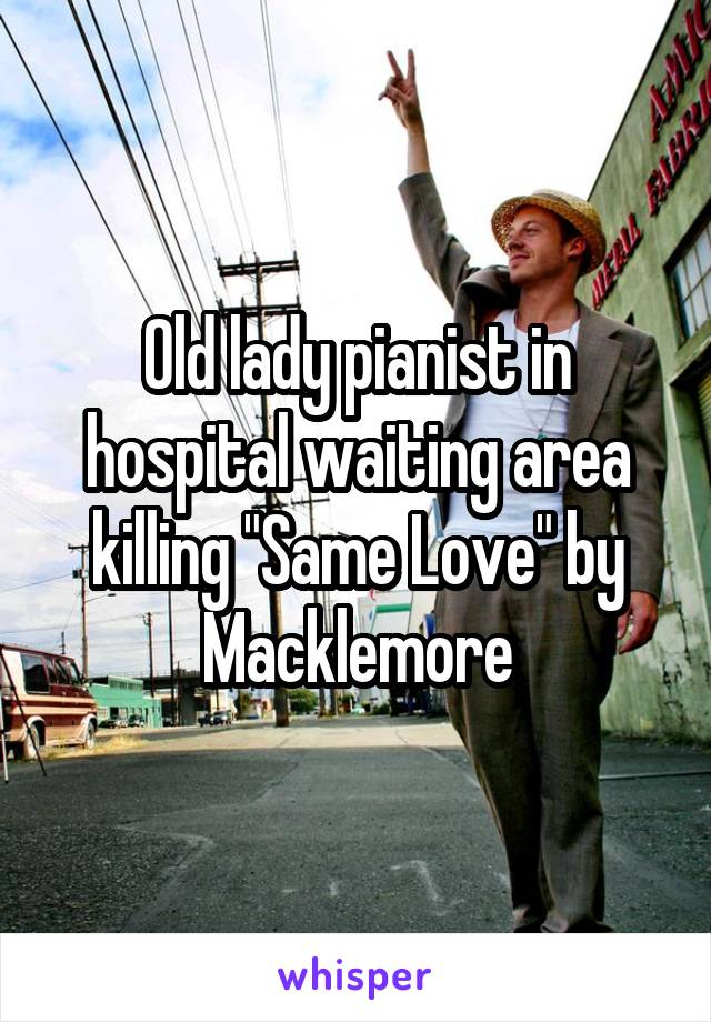 """Old lady pianist in hospital waiting area killing """"Same Love"""" by Macklemore"""