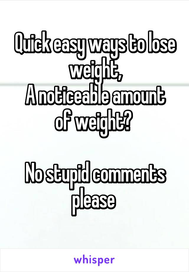 Quick easy ways to lose weight, A noticeable amount of weight?   No stupid comments please