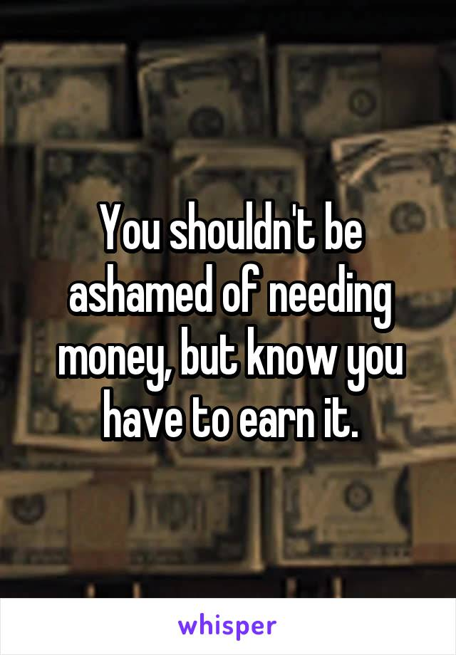 You shouldn't be ashamed of needing money, but know you have to earn it.