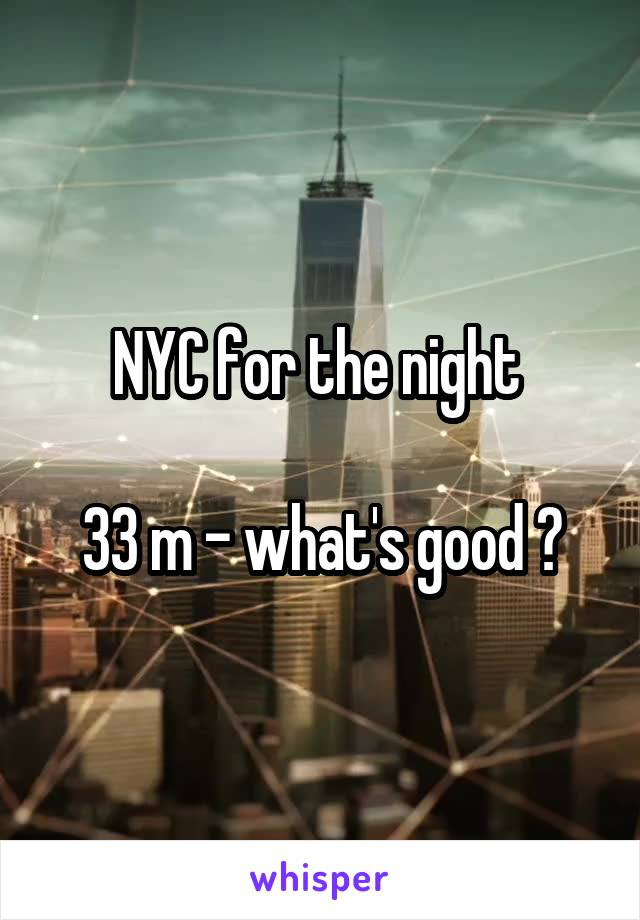 NYC for the night   33 m - what's good ?