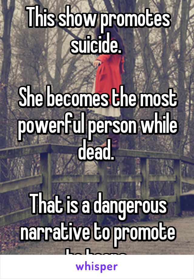 This show promotes suicide.   She becomes the most powerful person while dead.   That is a dangerous narrative to promote to teens.