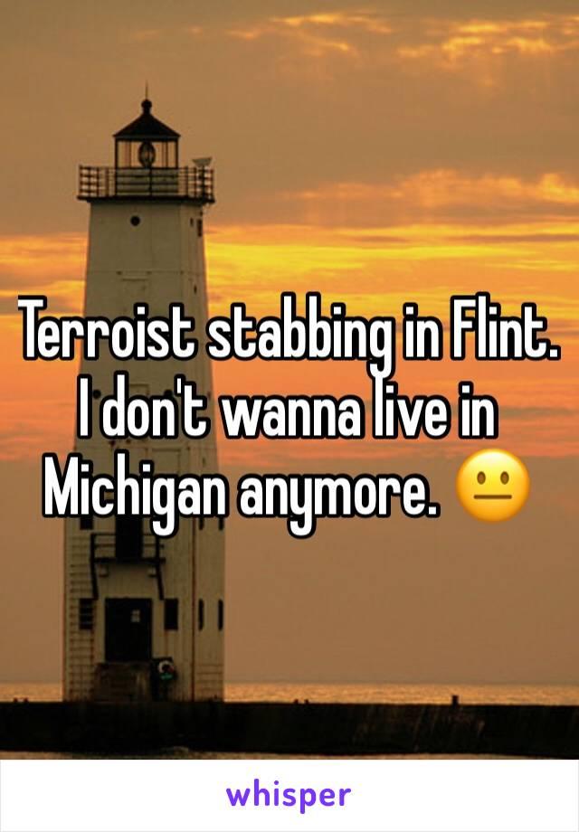 Terroist stabbing in Flint. I don't wanna live in Michigan anymore. 😐