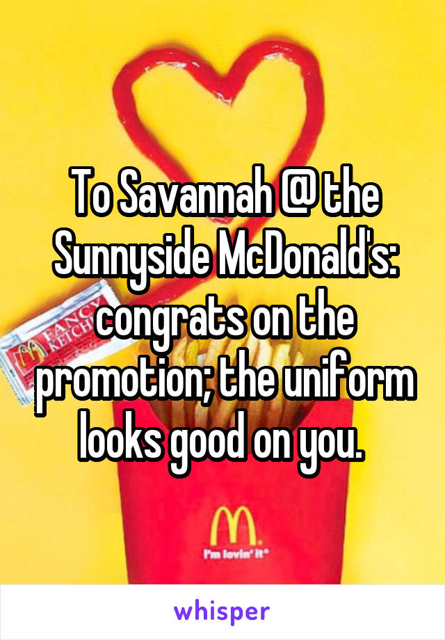 To Savannah @ the Sunnyside McDonald's: congrats on the promotion; the uniform looks good on you.