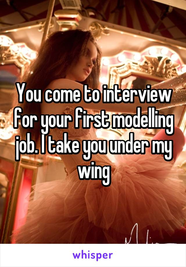 You come to interview for your first modelling job. I take you under my wing