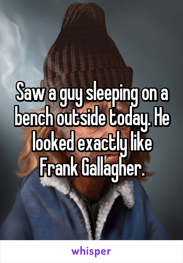 Saw a guy sleeping on a bench outside today. He looked exactly like Frank Gallagher.