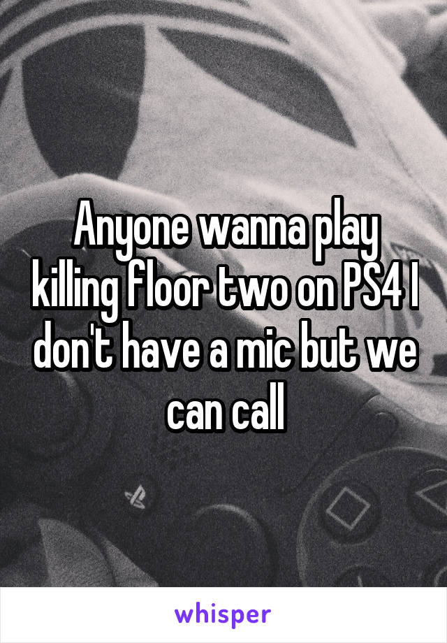 Anyone wanna play killing floor two on PS4 I don't have a mic but we can call