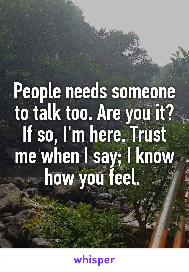 People needs someone to talk too. Are you it? If so, I'm here. Trust me when I say; I know how you feel.