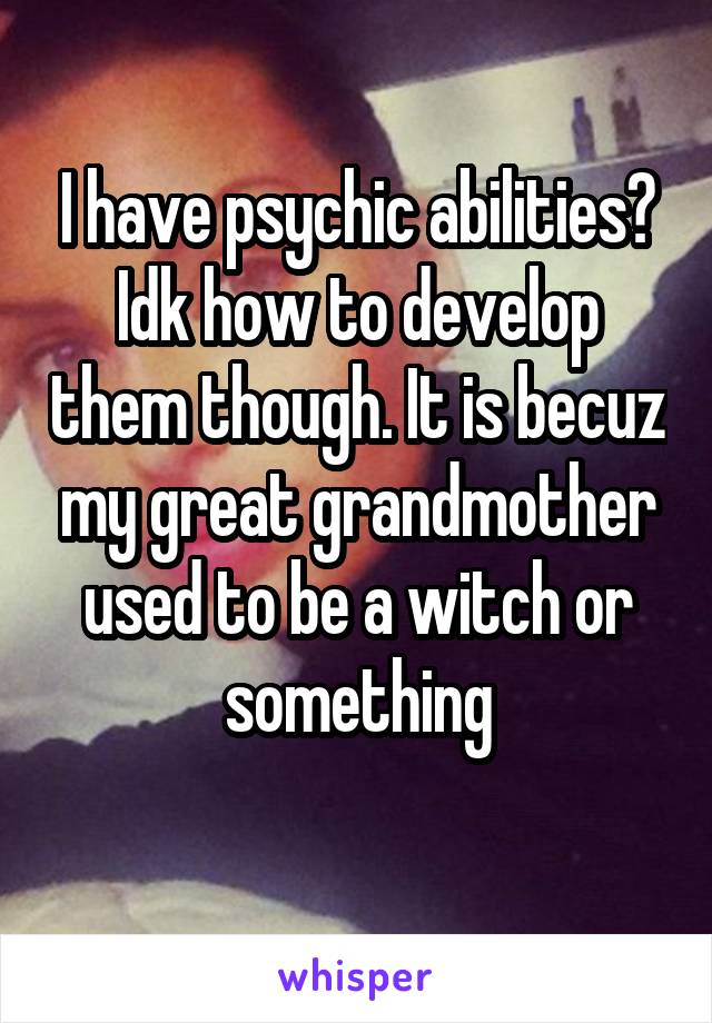 I have psychic abilities? Idk how to develop them though. It is becuz my great grandmother used to be a witch or something