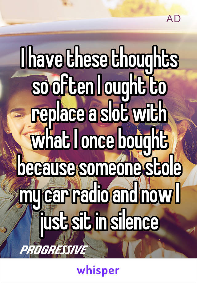 I have these thoughts so often I ought to replace a slot with what I once bought because someone stole my car radio and now I just sit in silence