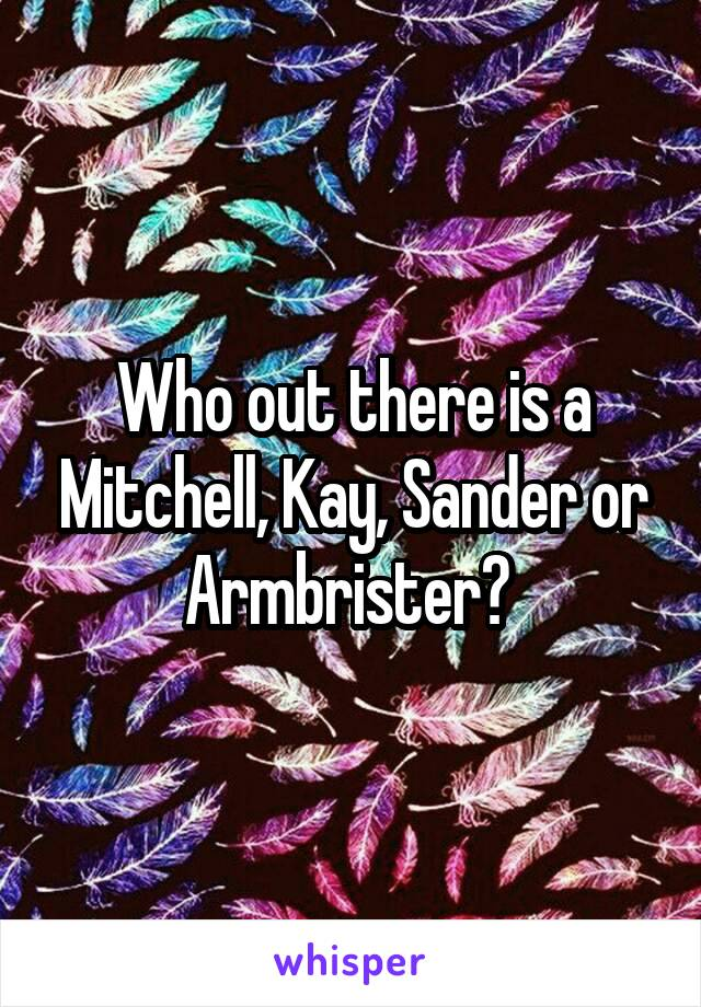 Who out there is a Mitchell, Kay, Sander or Armbrister?